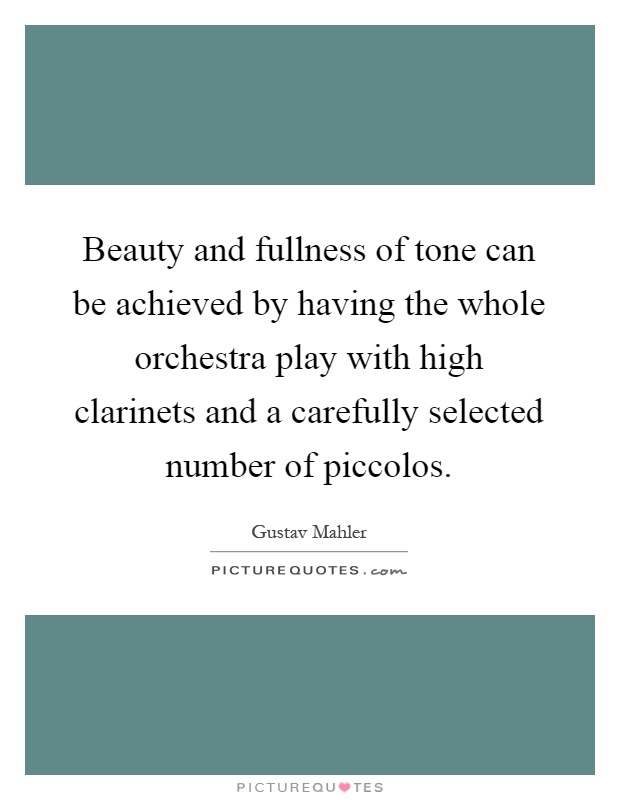 Beauty and fullness of tone can be achieved by having the whole orchestra play with high clarinets and a carefully selected number of piccolos Picture Quote #1