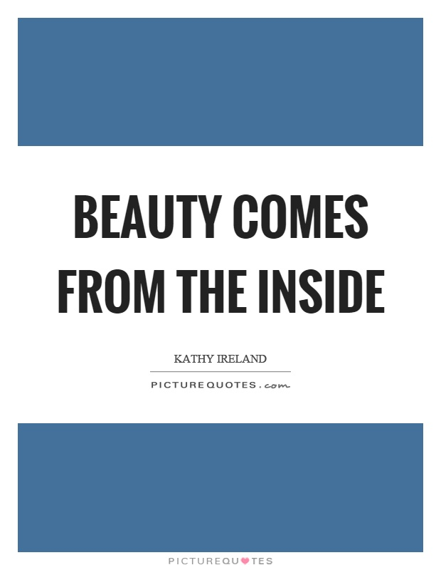 Beauty comes from the inside Picture Quote #1