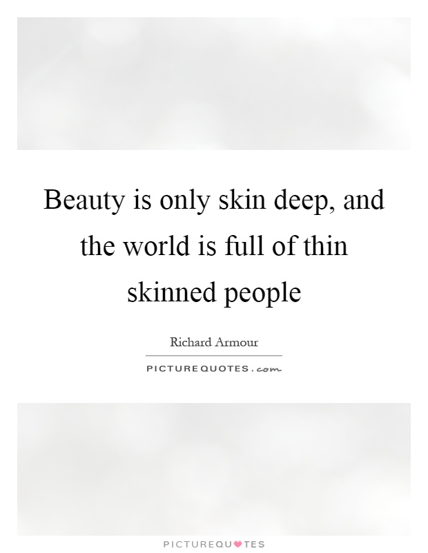 Beauty is only skin deep, and the world is full of thin skinned people Picture Quote #1