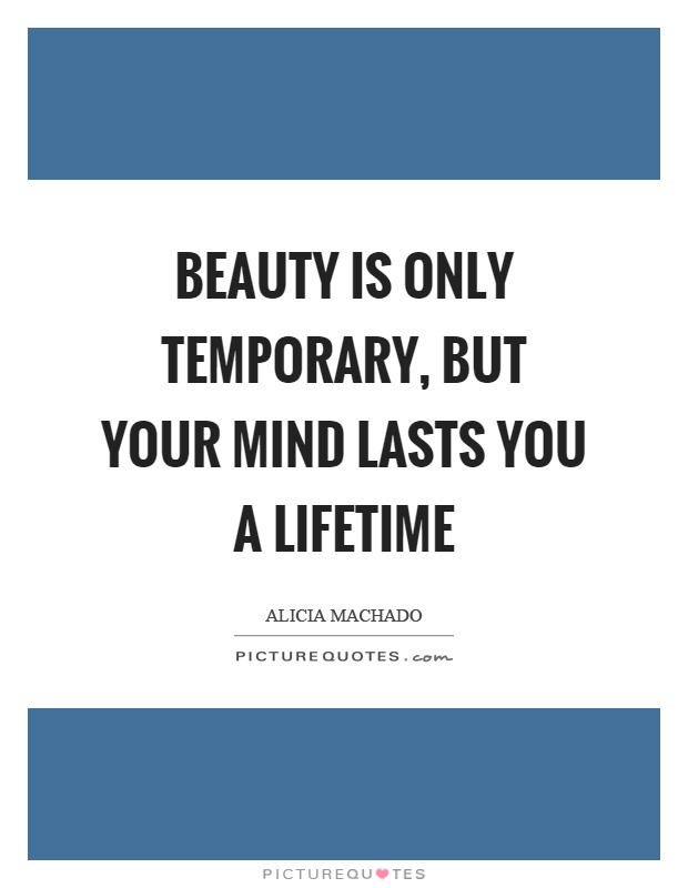 Beauty is only temporary, but your mind lasts you a lifetime Picture Quote #1