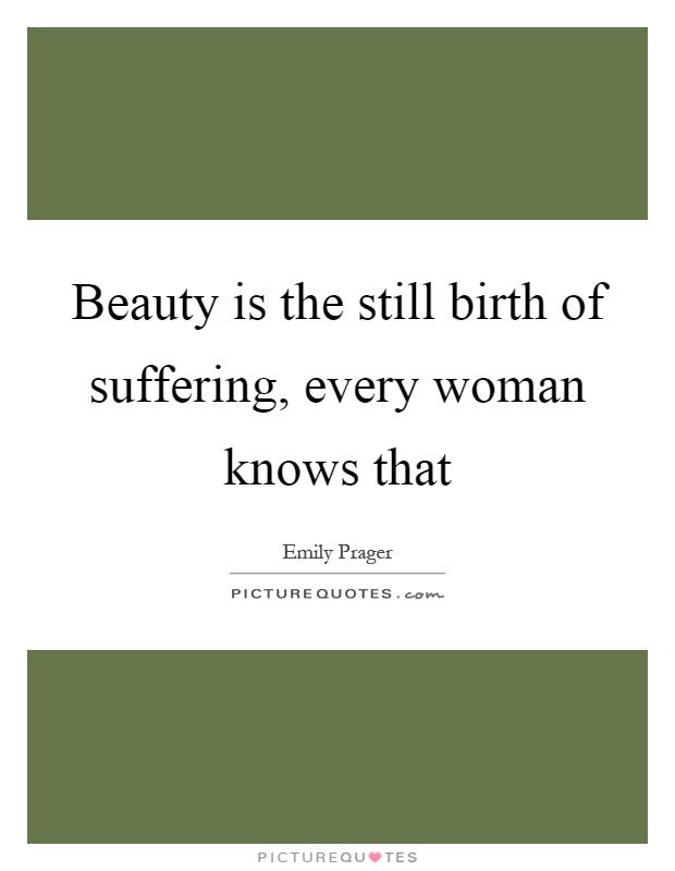 Beauty is the still birth of suffering, every woman knows that Picture Quote #1