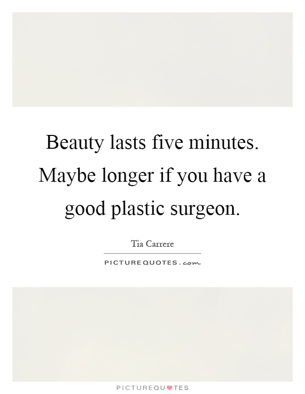 Beauty lasts five minutes. Maybe longer if you have a good plastic surgeon Picture Quote #1
