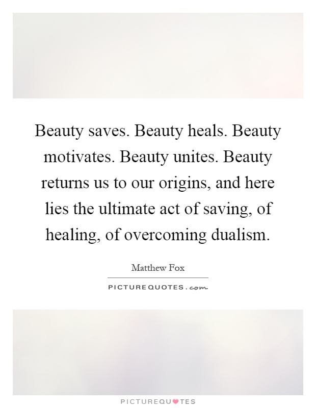 Beauty saves. Beauty heals. Beauty motivates. Beauty unites. Beauty returns us to our origins, and here lies the ultimate act of saving, of healing, of overcoming dualism Picture Quote #1