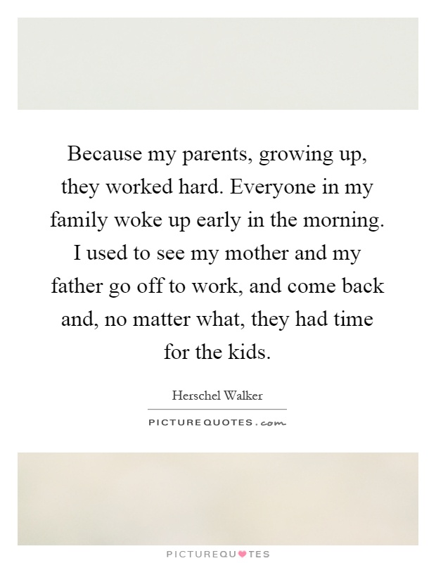 Because my parents, growing up, they worked hard. Everyone in my family woke up early in the morning. I used to see my mother and my father go off to work, and come back and, no matter what, they had time for the kids Picture Quote #1