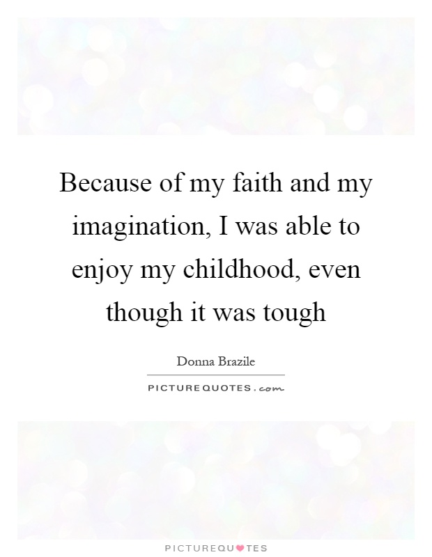 Because of my faith and my imagination, I was able to enjoy my childhood, even though it was tough Picture Quote #1