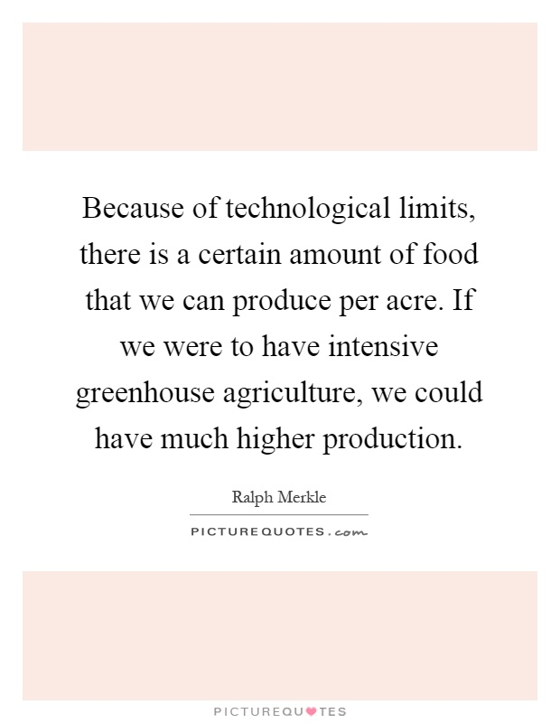 Because of technological limits, there is a certain amount of food that we can produce per acre. If we were to have intensive greenhouse agriculture, we could have much higher production Picture Quote #1