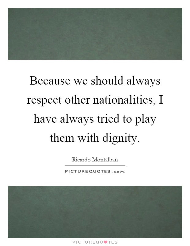 Because we should always respect other nationalities, I have always tried to play them with dignity Picture Quote #1