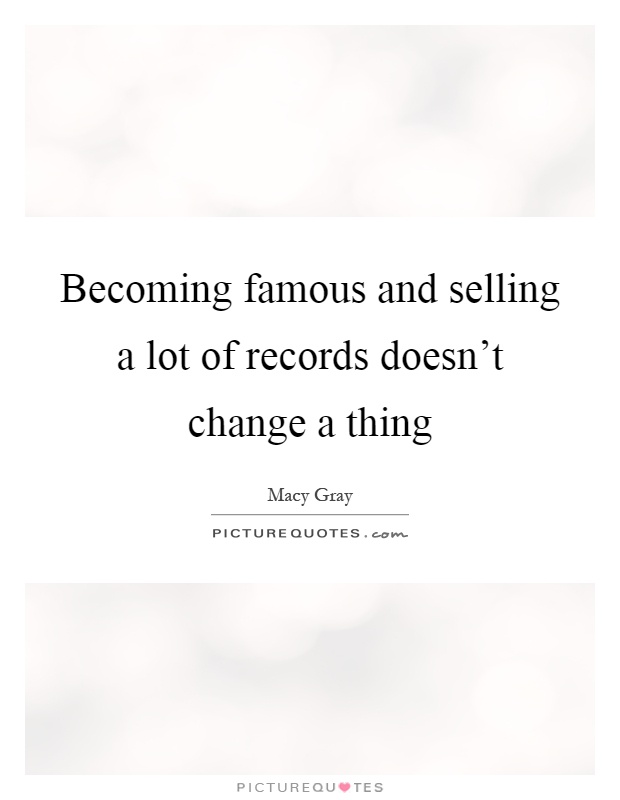 Becoming famous and selling a lot of records doesn't change a thing Picture Quote #1