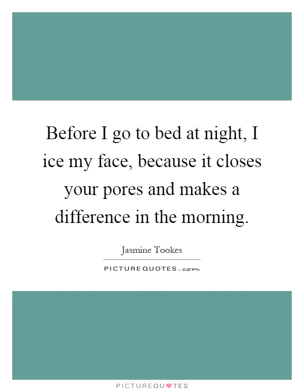 Before I go to bed at night, I ice my face, because it closes your pores and makes a difference in the morning Picture Quote #1