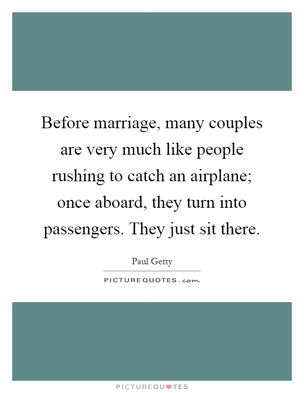 Before marriage, many couples are very much like people rushing to catch an airplane; once aboard, they turn into passengers. They just sit there Picture Quote #1