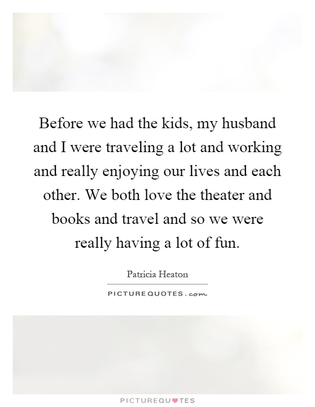 Before we had the kids, my husband and I were traveling a lot and working and really enjoying our lives and each other. We both love the theater and books and travel and so we were really having a lot of fun Picture Quote #1