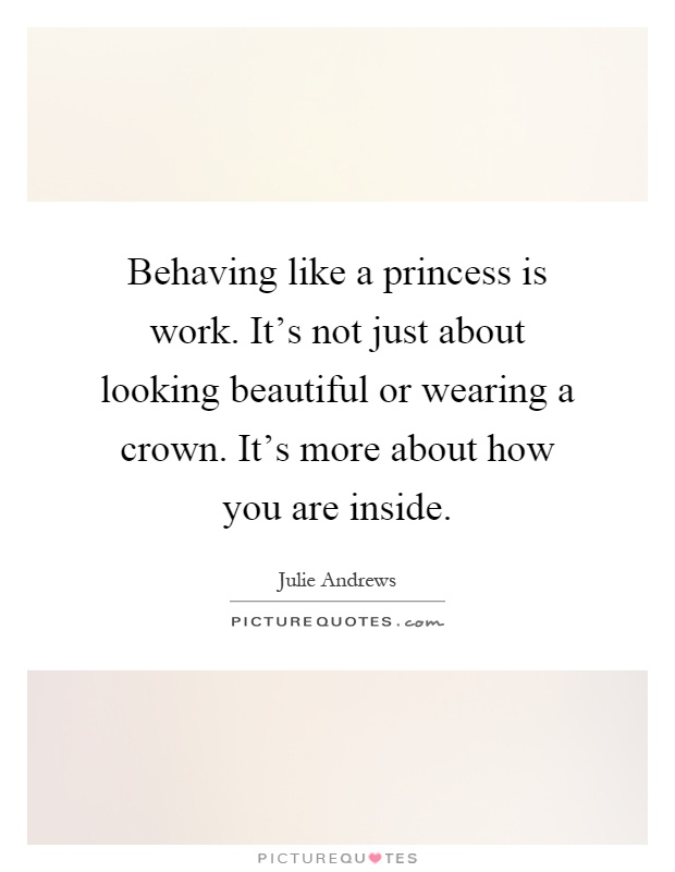 Behaving like a princess is work. It's not just about looking beautiful or wearing a crown. It's more about how you are inside Picture Quote #1