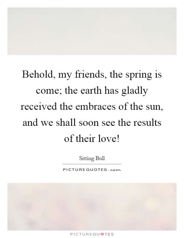 Behold, my friends, the spring is come; the earth has gladly received the embraces of the sun, and we shall soon see the results of their love! Picture Quote #1