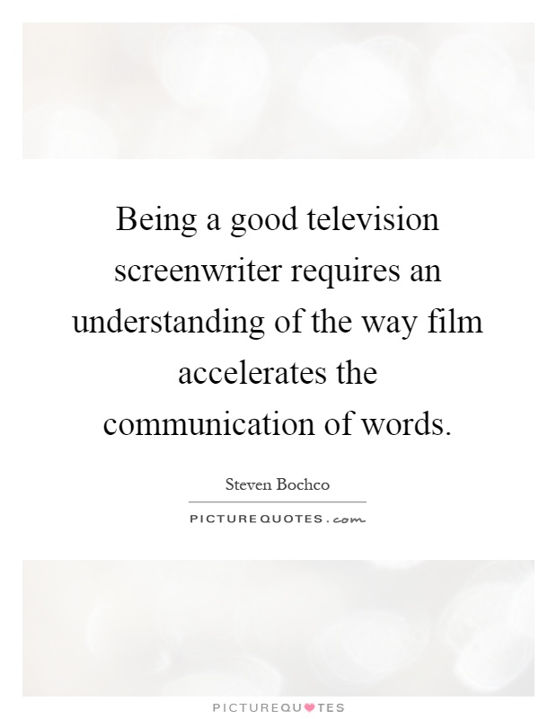 Being a good television screenwriter requires an understanding of the way film accelerates the communication of words Picture Quote #1