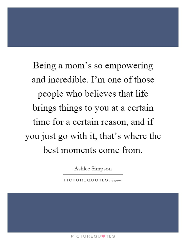 Being a mom's so empowering and incredible. I'm one of those people who believes that life brings things to you at a certain time for a certain reason, and if you just go with it, that's where the best moments come from Picture Quote #1
