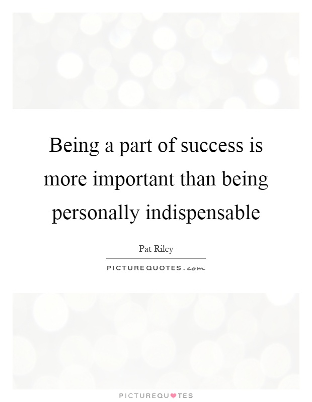 Being a part of success is more important than being personally indispensable Picture Quote #1