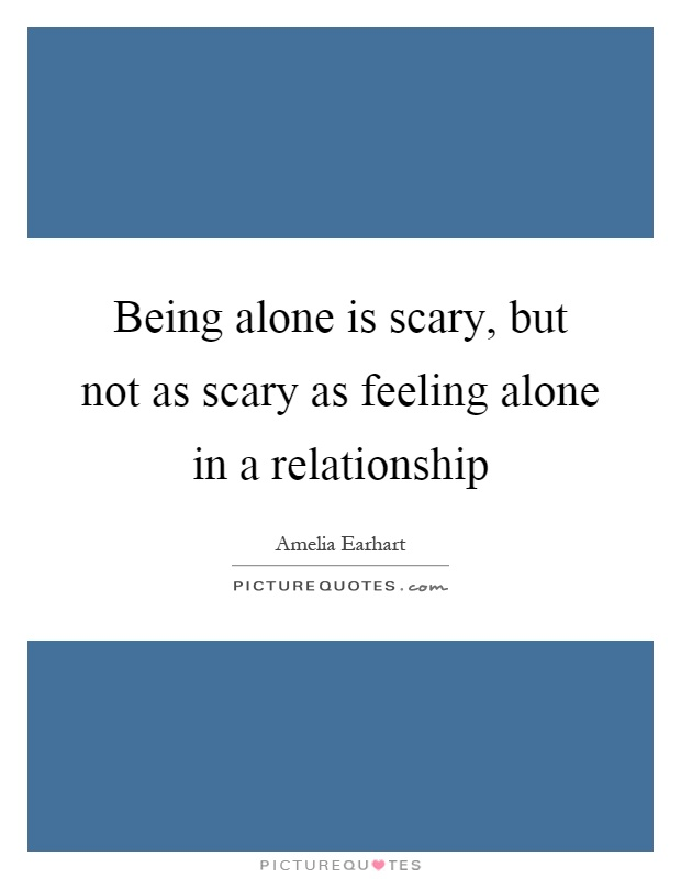Being alone is scary, but not as scary as feeling alone in a relationship Picture Quote #1