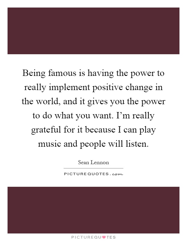 Being famous is having the power to really implement positive change in the world, and it gives you the power to do what you want. I'm really grateful for it because I can play music and people will listen Picture Quote #1
