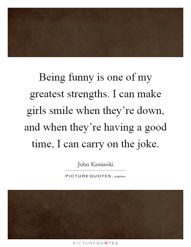 Being funny is one of my greatest strengths. I can make girls smile when they're down, and when they're having a good time, I can carry on the joke Picture Quote #1