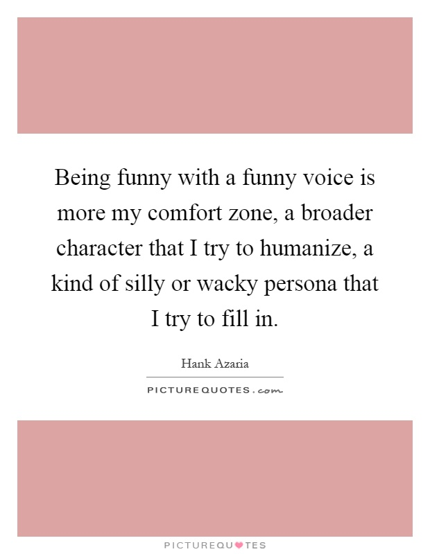Being funny with a funny voice is more my comfort zone, a broader character that I try to humanize, a kind of silly or wacky persona that I try to fill in Picture Quote #1