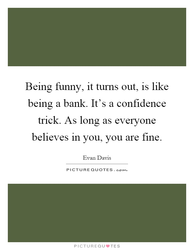 Being funny, it turns out, is like being a bank. It's a confidence trick. As long as everyone believes in you, you are fine Picture Quote #1