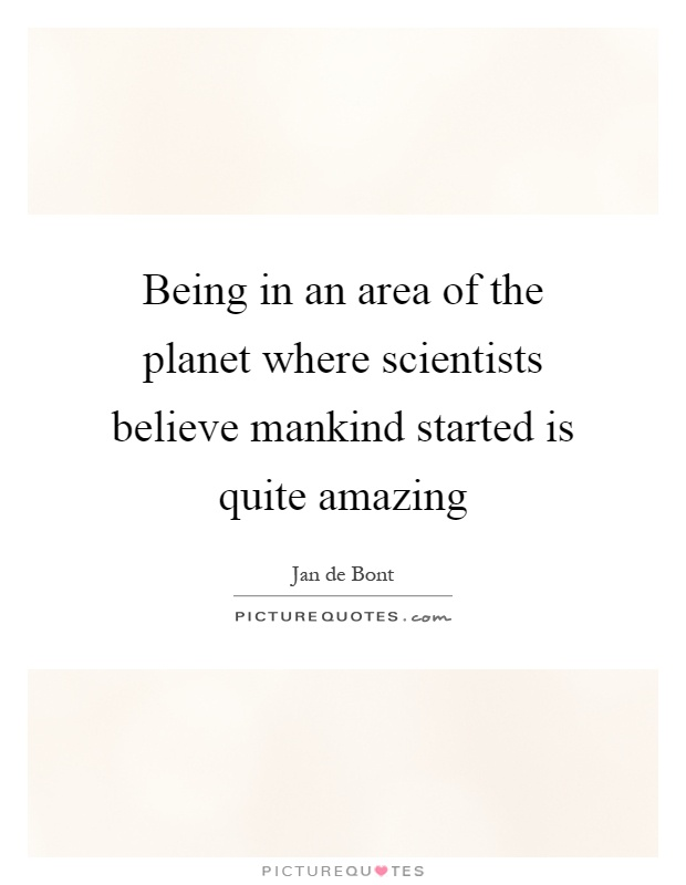 Being in an area of the planet where scientists believe mankind started is quite amazing Picture Quote #1