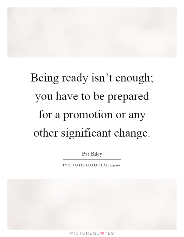 Being ready isn't enough; you have to be prepared for a promotion or any other significant change Picture Quote #1