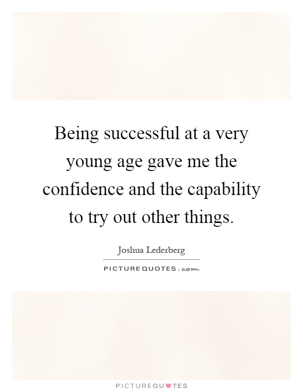 Being successful at a very young age gave me the confidence and the capability to try out other things Picture Quote #1
