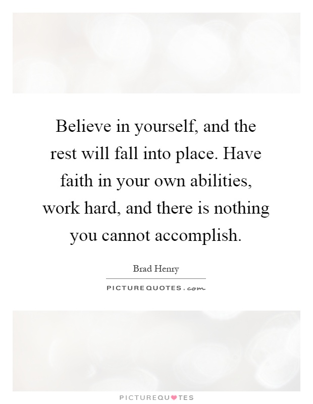 Believe in yourself, and the rest will fall into place. Have faith in your own abilities, work hard, and there is nothing you cannot accomplish Picture Quote #1