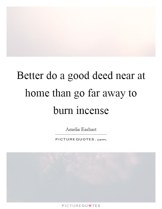 Better do a good deed near at home than go far away to burn incense Picture Quote #1