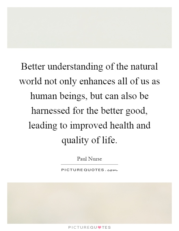 Better understanding of the natural world not only enhances all of us as human beings, but can also be harnessed for the better good, leading to improved health and quality of life Picture Quote #1
