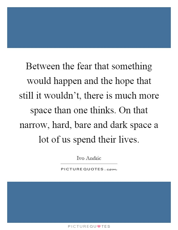 Between the fear that something would happen and the hope that still it wouldn't, there is much more space than one thinks. On that narrow, hard, bare and dark space a lot of us spend their lives Picture Quote #1