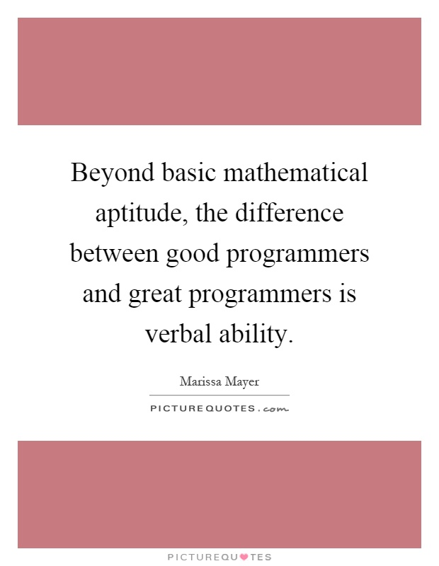 Beyond basic mathematical aptitude, the difference between good programmers and great programmers is verbal ability Picture Quote #1