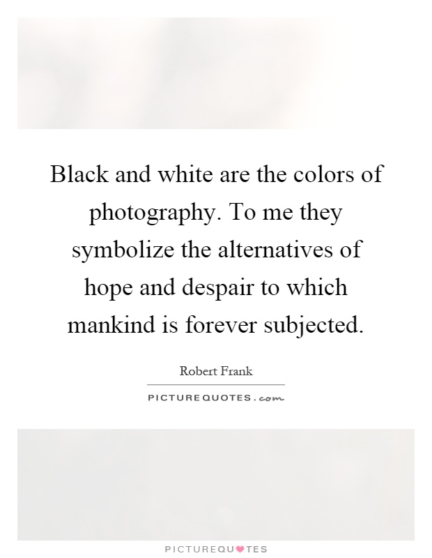 Black and white are the colors of photography to me they symbolize the alternatives of hope and despair to which mankind is forever subjected