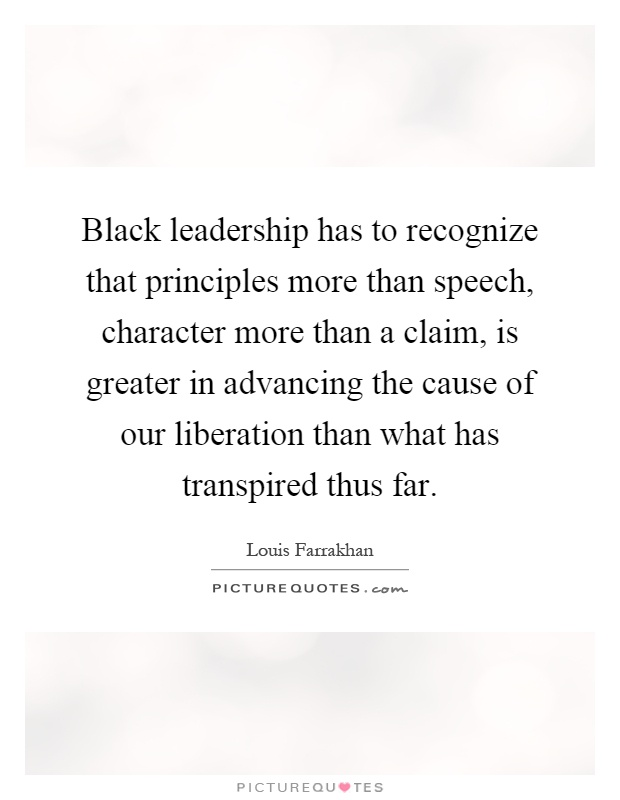 Black leadership has to recognize that principles more than speech, character more than a claim, is greater in advancing the cause of our liberation than what has transpired thus far Picture Quote #1