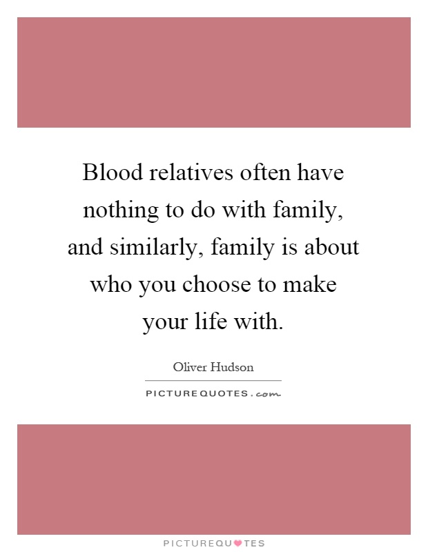Blood relatives often have nothing to do with family, and similarly, family is about who you choose to make your life with Picture Quote #1