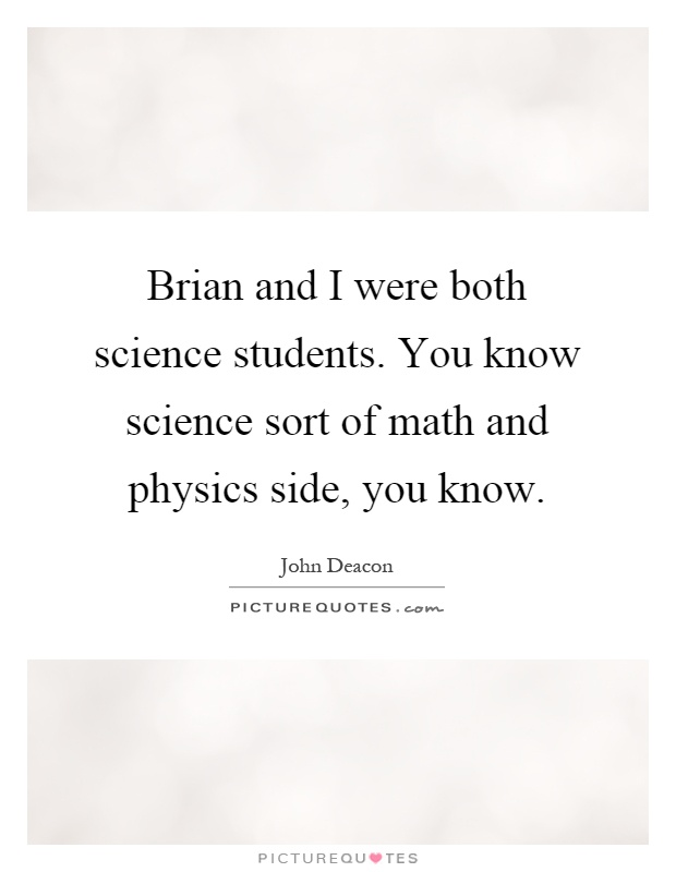Brian and I were both science students. You know science sort of math and physics side, you know Picture Quote #1