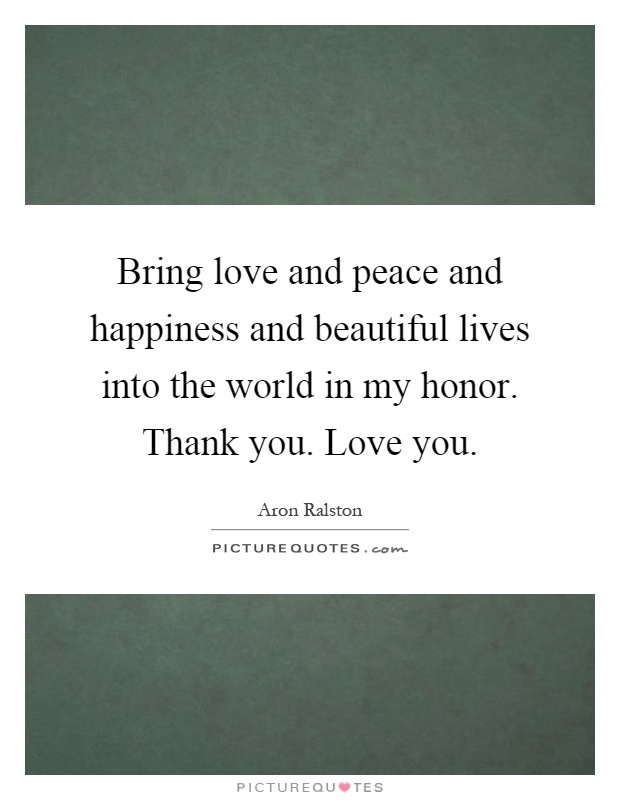 Bring love and peace and happiness and beautiful lives into the world in my honor. Thank you. Love you Picture Quote #1