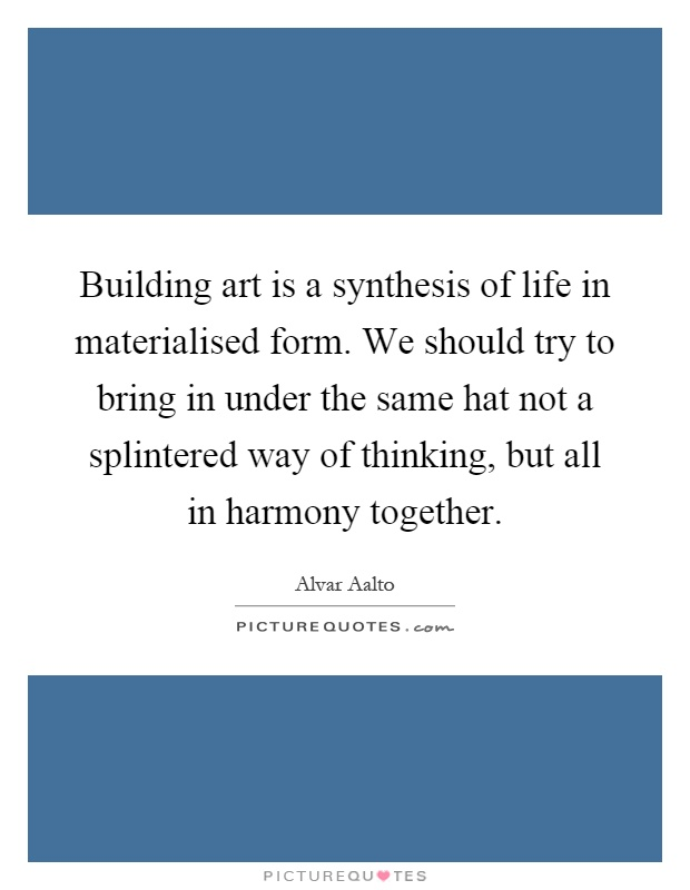 Building art is a synthesis of life in materialised form. We should try to bring in under the same hat not a splintered way of thinking, but all in harmony together Picture Quote #1