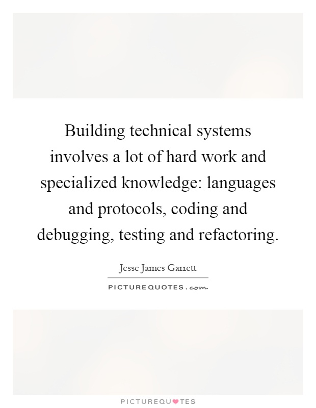 Building technical systems involves a lot of hard work and specialized knowledge: languages and protocols, coding and debugging, testing and refactoring Picture Quote #1
