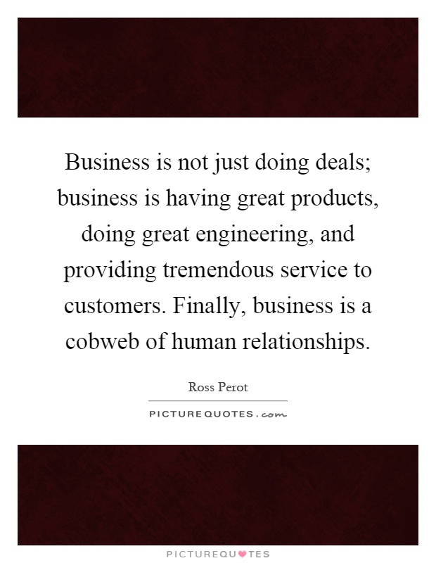 Business is not just doing deals; business is having great products, doing great engineering, and providing tremendous service to customers. Finally, business is a cobweb of human relationships Picture Quote #1