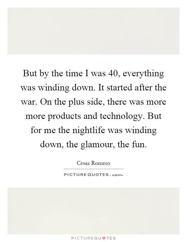 But by the time I was 40, everything was winding down. It started after the war. On the plus side, there was more more products and technology. But for me the nightlife was winding down, the glamour, the fun Picture Quote #1