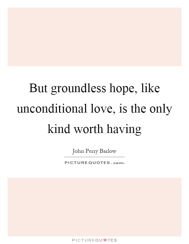But groundless hope, like unconditional love, is the only kind worth having Picture Quote #1