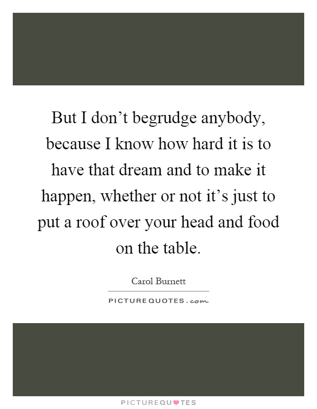But I don't begrudge anybody, because I know how hard it is to have that dream and to make it happen, whether or not it's just to put a roof over your head and food on the table Picture Quote #1