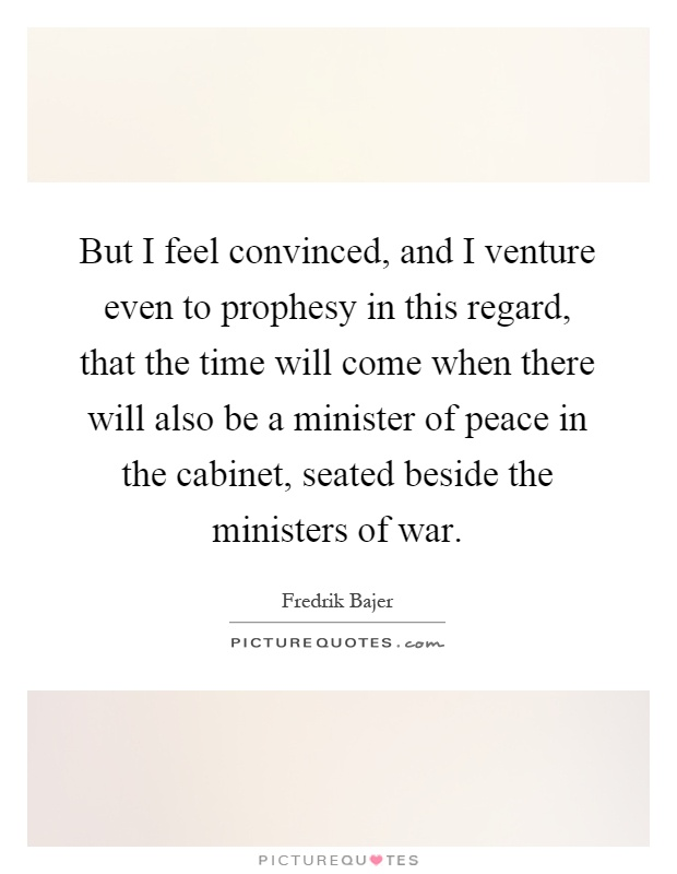 But I feel convinced, and I venture even to prophesy in this regard, that the time will come when there will also be a minister of peace in the cabinet, seated beside the ministers of war Picture Quote #1