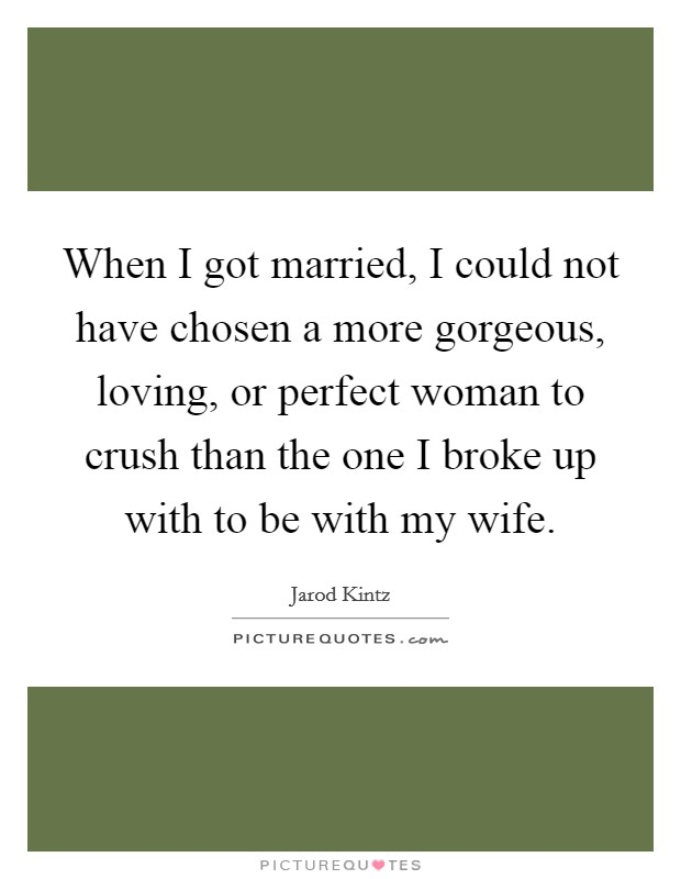 When I got married, I could not have chosen a more gorgeous, loving, or perfect woman to crush than the one I broke up with to be with my wife Picture Quote #1