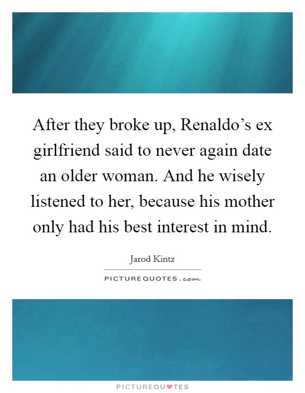 After they broke up, Renaldo's ex girlfriend said to never again date an older woman. And he wisely listened to her, because his mother only had his best interest in mind Picture Quote #1