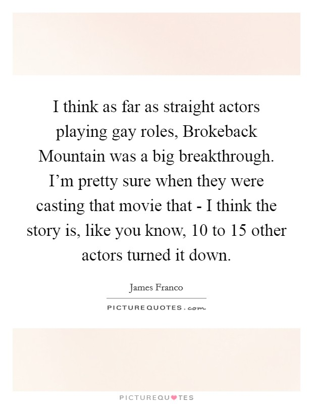 I think as far as straight actors playing gay roles, Brokeback Mountain was a big breakthrough. I'm pretty sure when they were casting that movie that - I think the story is, like you know, 10 to 15 other actors turned it down Picture Quote #1