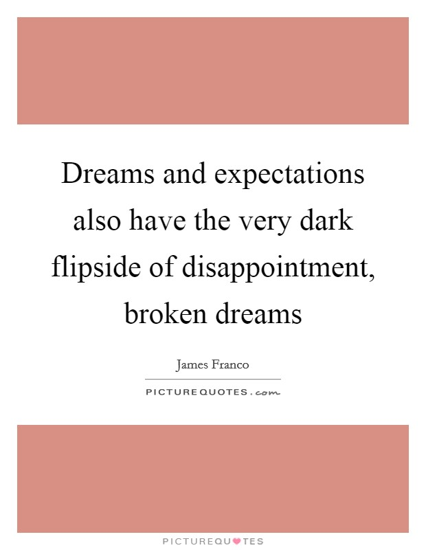 Dreams and expectations also have the very dark flipside of disappointment, broken dreams Picture Quote #1