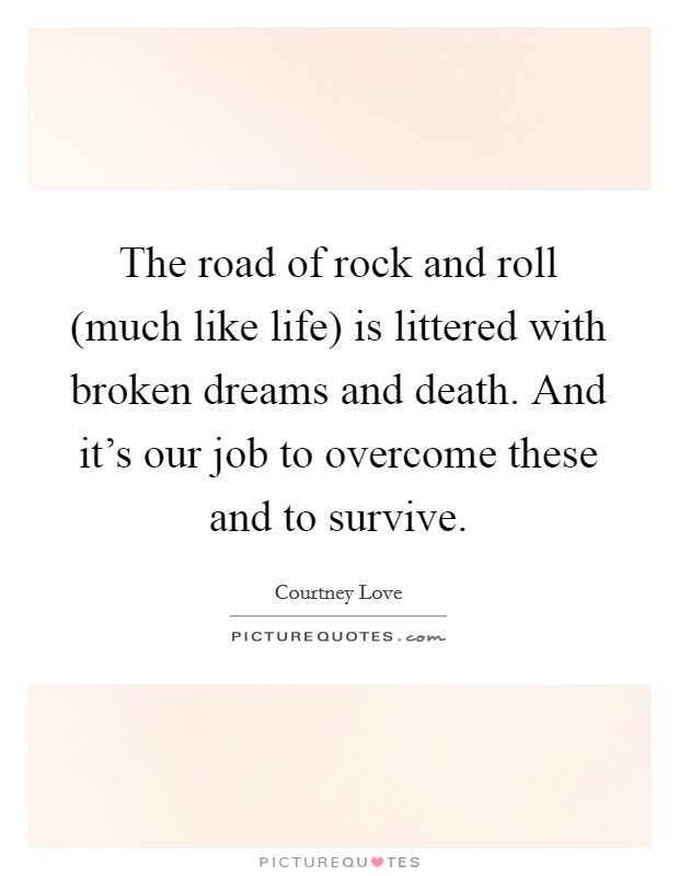 The road of rock and roll (much like life) is littered with broken dreams and death. And it's our job to overcome these and to survive Picture Quote #1